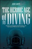 The Heroic Age of Diving: America's Underwater Pioneers and the Great Wrecks of Lake Erie