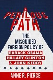 A Perilous Path: The Misguided Foreign Policy of Barack Obama, Hillary Clinton and John Kerry