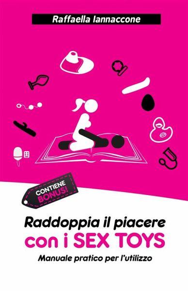 Raddoppia il piacere con i SEX TOYS: Manuale pratico per l'utilizzo (eBook, ePUB) - Iannaccone, Raffaella
