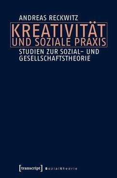 Kreativität und soziale Praxis - Reckwitz, Andreas