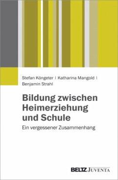 Bildung zwischen Heimerziehung und Schule - Köngeter, Stefan; Mangold, Katharina; Strahl, Benjamin