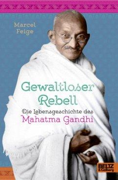 Gewaltloser Rebell. Die Lebensgeschichte des Mahatma Gandhi - Feige, Marcel