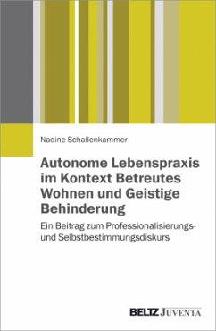 Autonome Lebenspraxis im Kontext Betreutes Wohnen und Geistige Behinderung - Schallenkammer, Nadine