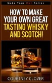 How To Make Your Own Great Tasting Whisky And Scotch! (Make Your Own Series, #4) (eBook, ePUB)