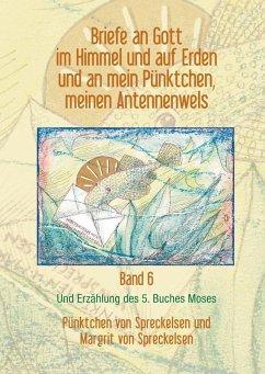 Briefe an Gott im Himmel und auf Erden und an mein Pünktchen, meinen Antennenwels und Erzählung des 5. Buches Moses - Band 6 (eBook, ePUB)