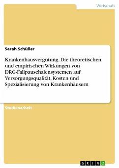 Krankenhausvergütung. Die theoretischen und empirischen Wirkungen von DRG-Fallpauschalensystemen auf Versorgungsqualität, Kosten und Spezialisierung von Krankenhäusern
