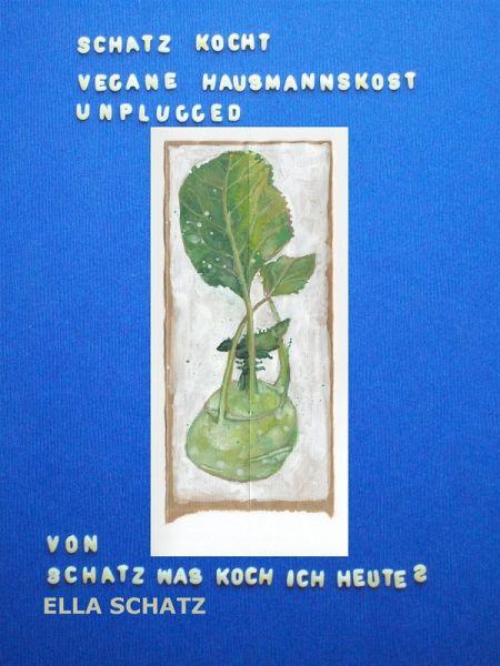 Schatz kocht vegane Hausmannskost - unplugged (eBook, ePUB) - Schatz, Ella
