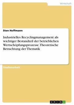 Industrielles Recyclingmanagement als wichtiger Bestandteil der betrieblichen Wertschöpfungsprozesse. Theoretische Betrachtung der Thematik