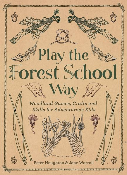 Play the Forest School Way: Woodland Games and Crafts for Adventurous Kids - Worroll, Jane; Houghton, Peter