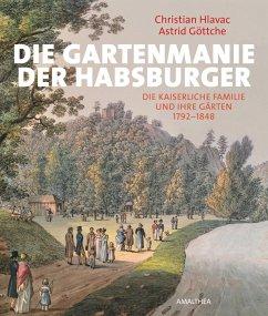 Die Gartenmanie der Habsburger - Hlavac, Christian; Göttche, Astrid