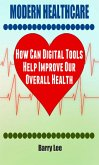 Modern Healthcare: How Can Digital Tools Help Improve Our Overall Health (eBook, ePUB)