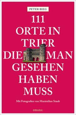 111 Orte in Trier, die man gesehen haben muss - Bieg, Peter