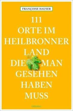 111 Orte im Heilbronner Land, die man gesehen haben muss - Hauser, Francoise