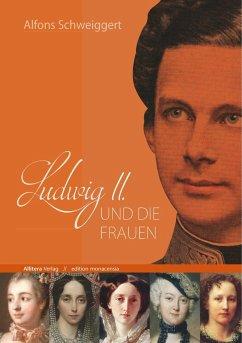 Ludwig II. und die Frauen - Schweiggert, Alfons
