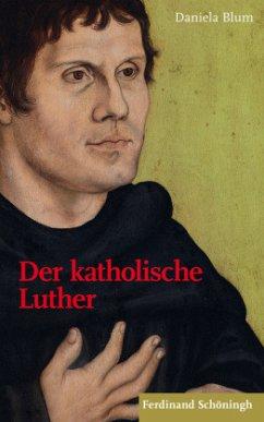 Der katholische Luther - Blum, Daniela