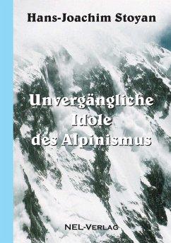 Unvergängliche Idole des Alpinismus - Stoyan, Hans-Joachim