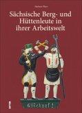 Sächsische Berg- und Hüttenleute in ihrer Arbeitswelt (Mängelexemplar)