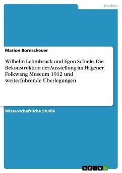 Wilhelm Lehmbruck und Egon Schiele. Die Rekonstruktion der Ausstellung im Hagener Folkwang Museum 1912 und weiterführende Überlegungen