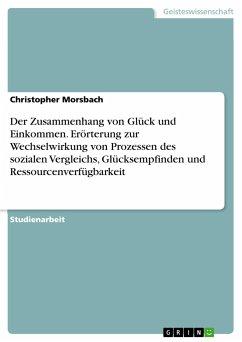 Der Zusammenhang von Glück und Einkommen. Erörterung zur Wechselwirkung von Prozessen des sozialen Vergleichs, Glücksempfinden und Ressourcenverfügbarkeit - Morsbach, Christopher