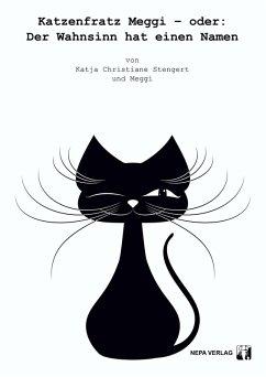 Katzenfratz Meggi – oder: Der Wahnsinn hat einen Namen (eBook, ePUB) - Stengert, Katja