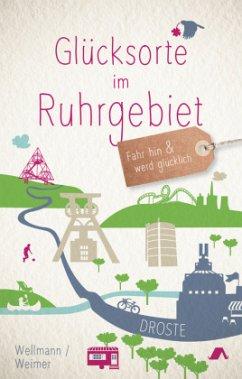 Glücksorte im Ruhrgebiet - Weimer, Tanja; Wellmann, Torsten