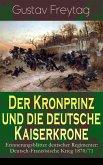 Der Kronprinz und die deutsche Kaiserkrone - Erinnerungsblätter deutscher Regimenter: Deutsch-Französische Krieg 1870/71 (eBook, ePUB)