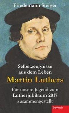 Selbstzeugnisse aus dem Leben Martin Luthers - Steiger, Friedemann