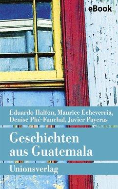 Geschichten aus Guatemala (eBook, ePUB) - Halfon, Eduardo; Echeverría, Maurice; Payeras, Javier; Phé-Funchal, Denise