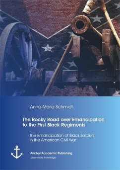 The Rocky Road over Emancipation to the First Black Regiments: The Emancipation of Black Soldiers in the American Civil War (eBook, PDF) - Schmidt, Anne-Marie