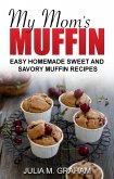 My Mom's Muffin - Easy Homemade Sweet and Savory Muffin Recipes (eBook, ePUB)