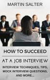 How To Succeed At A job Interview. Interview Techniques, Tips, Mock Interview Questions... (eBook, ePUB)
