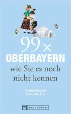 99 x Oberbayern wie Sie es noch nicht kennen (Mängelexemplar) - Metzger, Christine; Frei, Franz M.