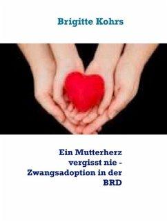 Ein Mutterherz vergisst nie - Zwangsadoption in der BRD (eBook, ePUB) - Kohrs, Brigitte