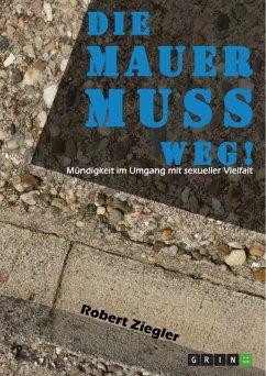 Die Mauer muss weg! Mündigkeit im Umgang mit sexueller Vielfalt (eBook, PDF) - Ziegler, Robert