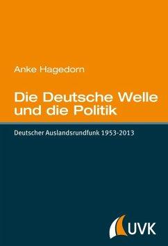 Die Deutsche Welle und die Politik (eBook, PDF) - Hagedorn, Anke
