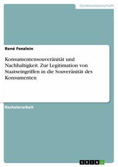 Konsumentensouveränität und Nachhaltigkeit. Zur Legitimation von Staatseingriffen in die Souveränität des Konsumenten (eBook, PDF) - Fenzlein, René