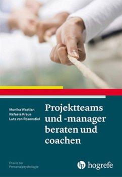 Projektteams und -manager beraten und coachen - Wastian, Monika; Kraus, Rafaela; Rosenstiel, Lutz von