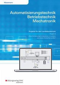 Automatisierungstechnik, Betriebstechnik, Mechatronik. Projekt für das Lernfeld 6: Arbeitsheft