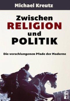 Zwischen Religion und Politik - Kreutz, Michael