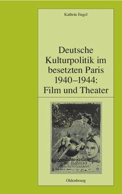 Deutsche Kulturpolitik im besetzten Paris 1940-1944: Film und Theater (eBook, PDF) - Engel, Kathrin