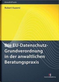 Die EU-Datenschutz-Grundverordnung in der anwaltlichen Beratungspraxis - Kazemi, Robert
