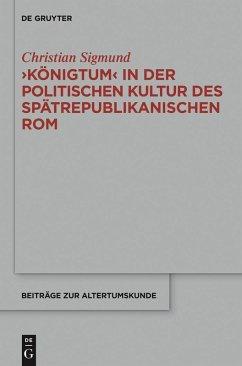 'Königtum' in der politischen Kultur des spätrepublikanischen Rom (eBook, ePUB) - Sigmund, Christian