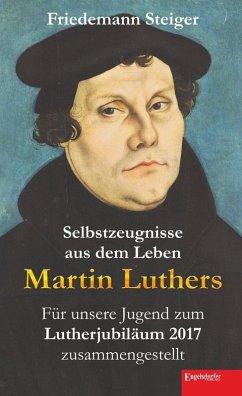 Selbstzeugnisse aus dem Leben Martin Luthers (eBook, ePUB) - Steiger, Friedemann