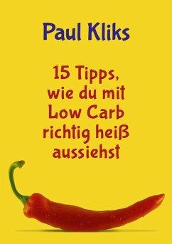 15 Tipps, wie du mit Low Carb richtig heiß aussiehst (eBook, ePUB) - Kliks, Paul