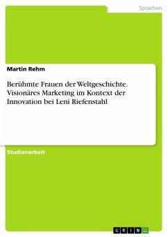 Berühmte Frauen der Weltgeschichte. Visionäres Marketing im Kontext der Innovation bei Leni Riefenstahl (eBook, ePUB)
