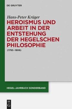 Heroismus und Arbeit in der Entstehung der Hegelschen Philosophie (eBook, PDF) - Krüger, Hans-Peter
