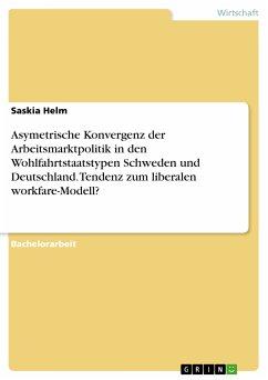 Asymetrische Konvergenz der Arbeitsmarktpolitik in den Wohlfahrtstaatstypen Schweden und Deutschland. Tendenz zum liberalen workfare-Modell? (eBook, PDF)