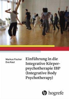 Einführung in die Integrative Körperpsychotherapie IBP(Integrative Body Psychotherapy) - Fischer, Markus; Kaul, Eva