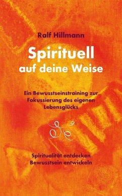 Spirituell auf deine Weise - Spiritualität entdecken und Bewusstsein entwickeln (eBook, ePUB) - Hillmann, Ralf