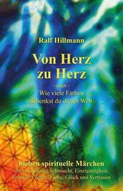 Von Herz zu Herz - oder - Wie viele Farben schenkst du dieser Welt (eBook, ePUB) - Hillmann, Ralf